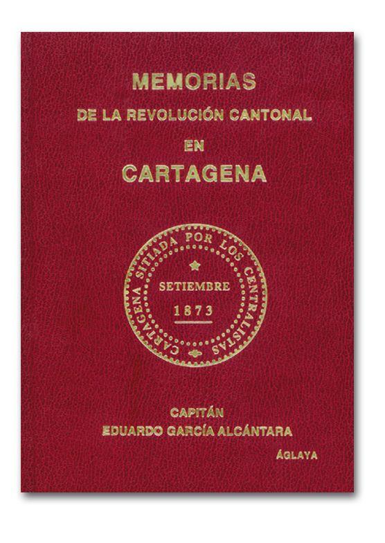 Memorias de la revolución cantonal en Cartagena / Capitán Eduardo García Alcántara ; [Presentación y datos biográficos, Ángel Márquez Delgado].-- 2ª ed.-- Cartagena : Áglaya, 2000. --   188 p.-- (Cartagena Histórica. Sublevación Cantonal). - Signatura: HE.33.07/ GAR-1/ mem