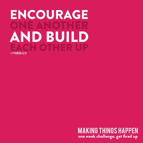 encourage // build each other UP.