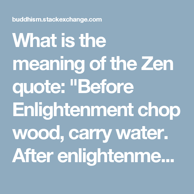 What Is The Meaning Of The Zen Quote Before Enlightenment Chop Wood Carry Water After Enlightenment Chop Wood Carry W Zen Quotes Meant To Be Enlightenment