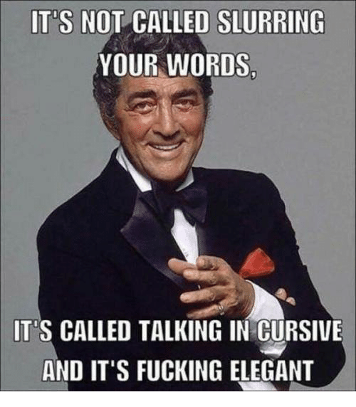 IT'S NOT CALLED SLURRING YOUR WORDS IT'S CALLED TALKING IN CURSIVE AND IT'S FUCKING ELEGANT   Meme on ME.ME