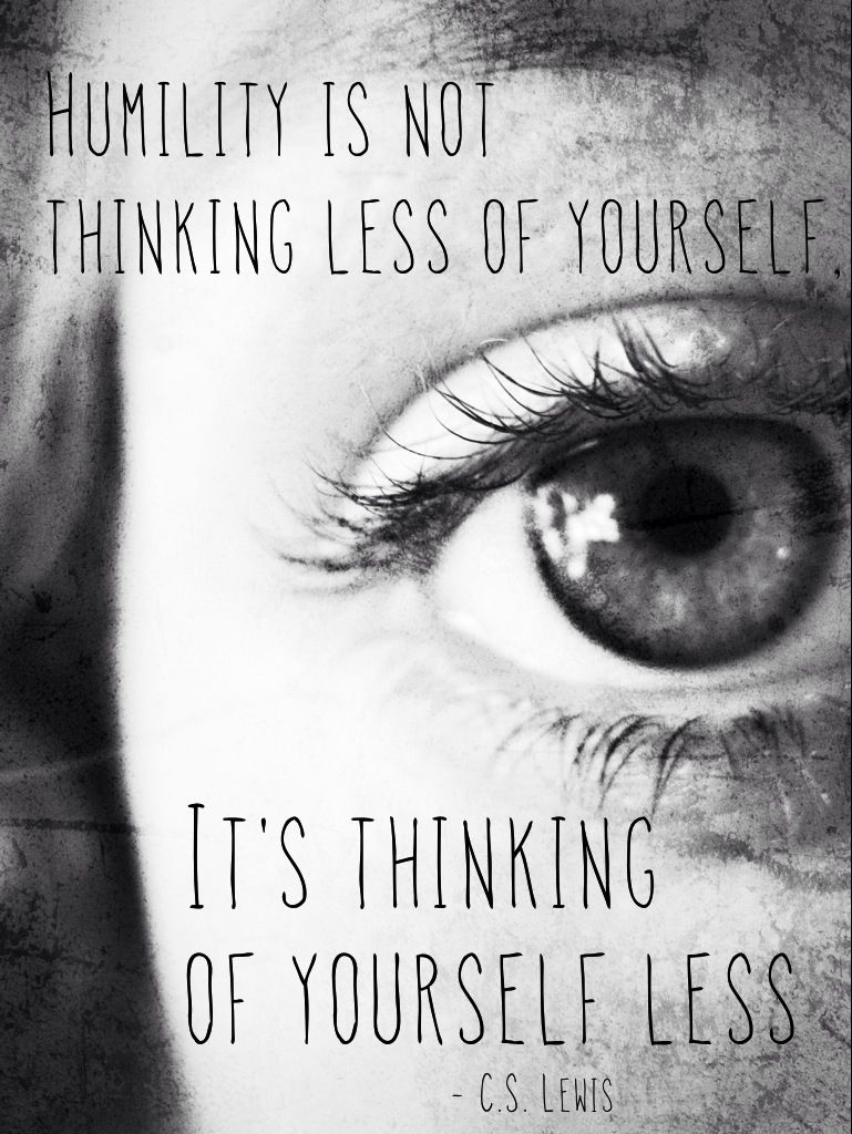 """Humility is not thinking less of yourself, it's about thinking of yourself less."" - C.S. Lewis"