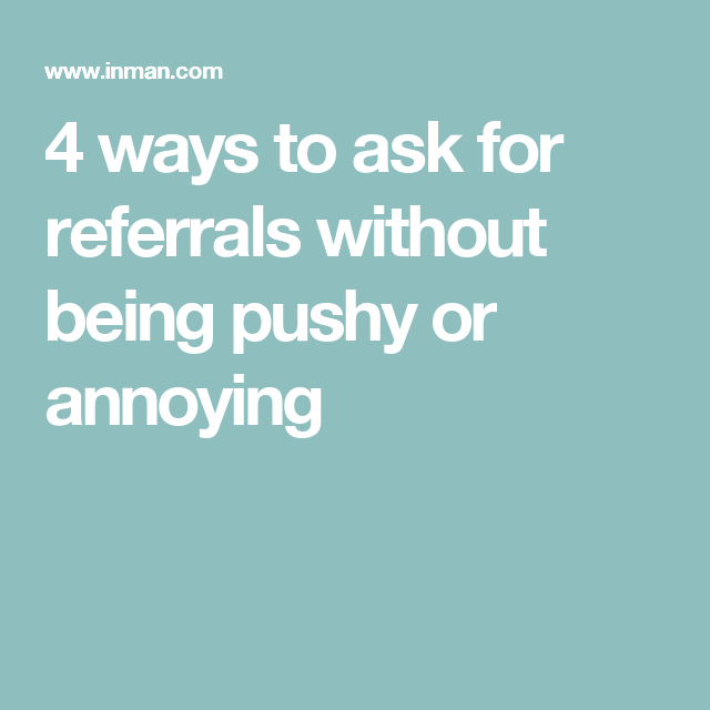 4 ways to ask for referrals without being pushy or annoying