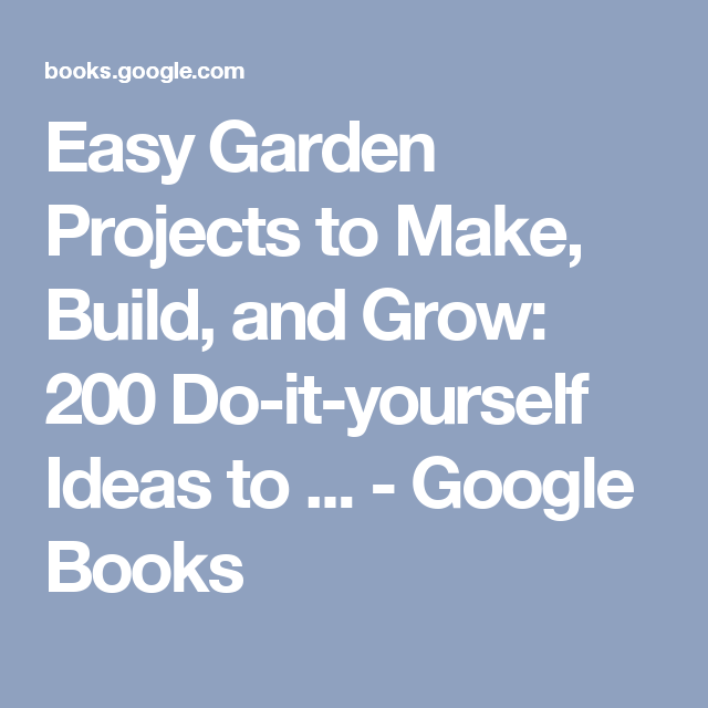 Easy Garden Projects to Make, Build, and Grow: 200 Do-it-yourself Ideas to ... - Google Books