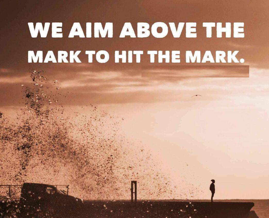 We aim above the mark to hit the mark. . . AimHigh Mark