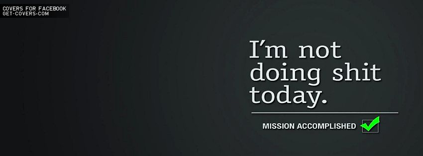 I M Not Doing Shit Today The Entertainment World Funny Facebook Cover Facebook Cover Quotes Cover Quotes