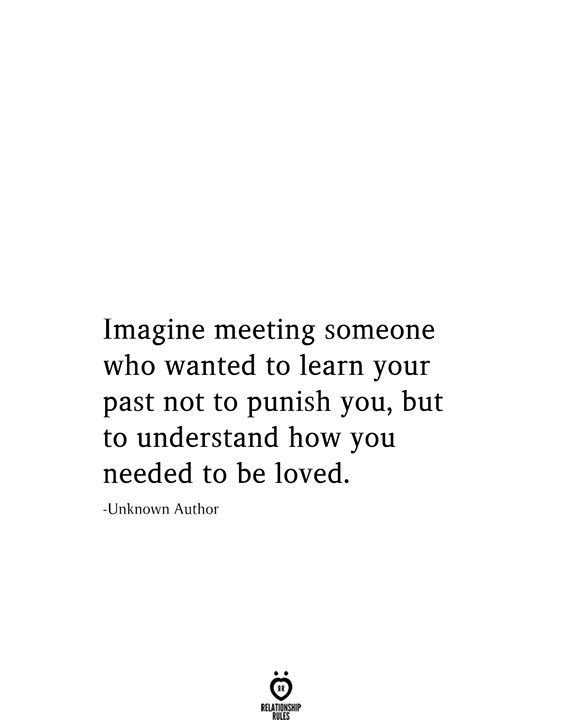 Imagine meeting someone who wanted to learn your past not to punish you, but to understand how you needed to be loved. -Unknown Author