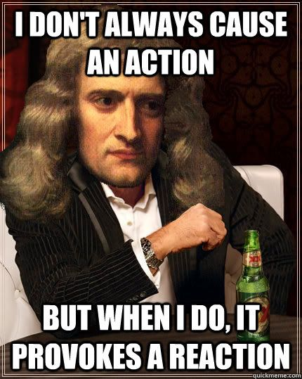 I don't always cause an action But when I do, it provokes a reaction