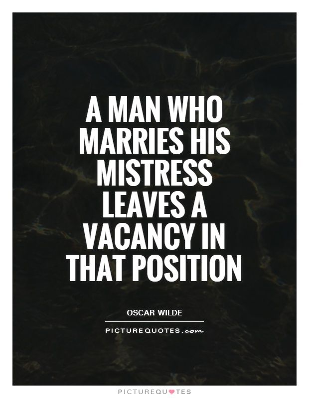 A Man Who Marries His Mistress Leaves A Vacancy In That Position. Picture  Quotes. Cheating QuotesOscar Wilde ...