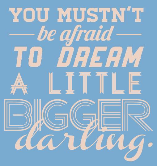 dream a little bigger.