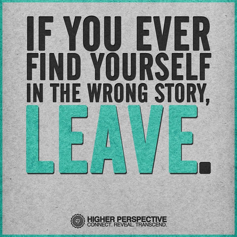 I know...easier said than done...but seriously...you don't like your job...your relationship...some other situation...why not end it and start the story you really want to create?