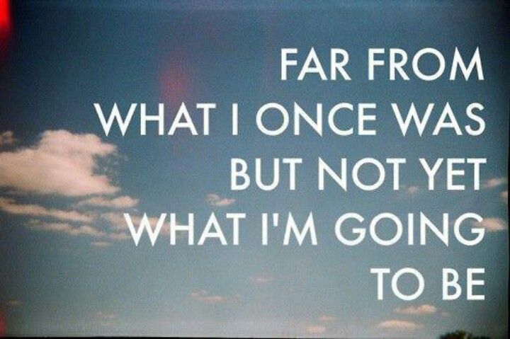 Far from what I once was, but not yet what I'm going to be
