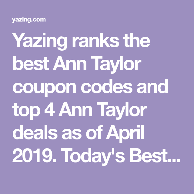 Yazing Ranks The Best Ann Taylor Coupon Codes And Top 4 Ann Taylor Deals As Of April 2019 Today S Best Coupon 5 Discount Codes Coupon Ann Taylor Coupon Codes