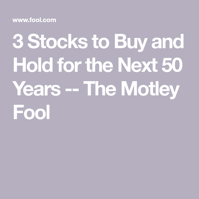 3 Stocks To Buy And Hold For The Next 50 Years With Images The Motley Fool Buy Stocks The Fool