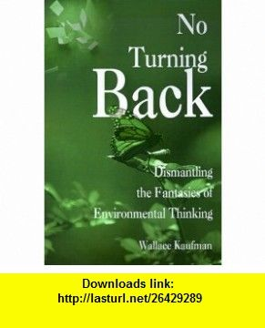 No Turning Back Dismantling the Fantasies of Environmental Thinking (9780595000999) Wallace Kaufman , ISBN-10: 0595000991  , ISBN-13: 978-0595000999 ,  , tutorials , pdf , ebook , torrent , downloads , rapidshare , filesonic , hotfile , megaupload , fileserve