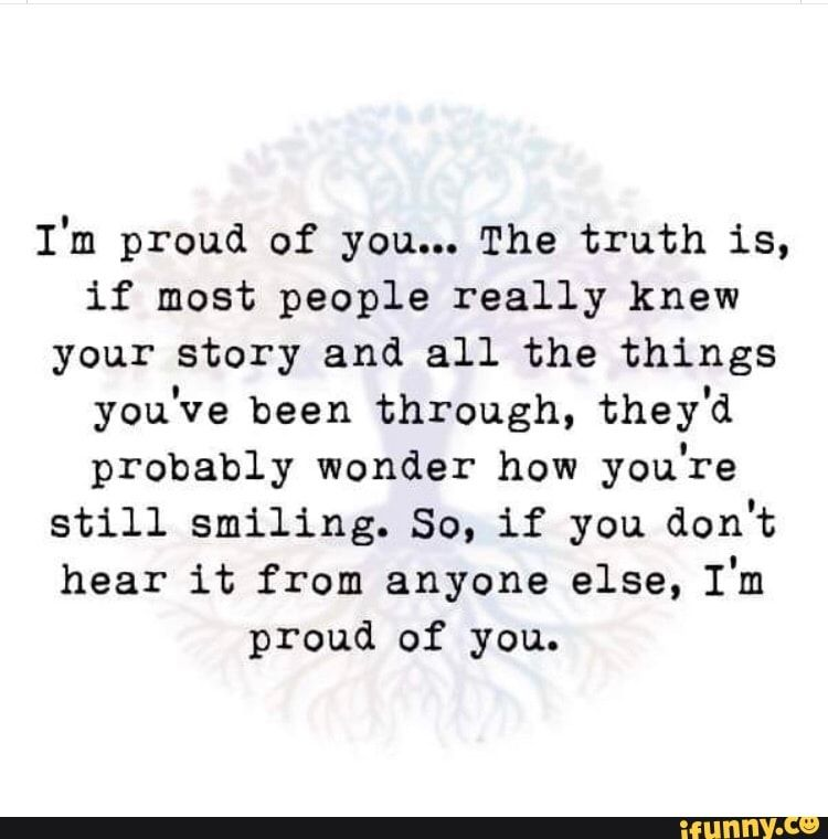 I M Proud Of You The Truth Is If Most People Really Knew Your Story And All The Things You Ve Been Through They D Probably Wonder How You Re Still Smiling Proud Of You