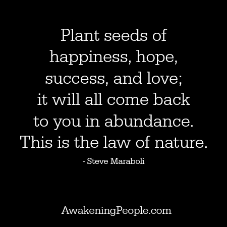 Love This Quote! Love This Thought! Plant Seeds Of Happiness, Hope,  Success, And Love It Will All Come Back To You In Abundance. This Is The  Law Of Nature.
