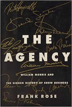 The Agency William Morris And The Hidden History Of Show Business Frank Rose 9780887307492 Amazon Com Books William Morris Morris Company Of Heroes
