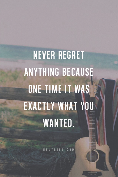 Never Regret Anything Because One Time It Was Exactly What You