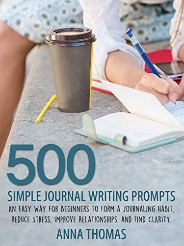Journaling: 500 Simple Journal Writing Prompts: An Easy Way for Beginners to Form a Journaling Habit, Reduce Stress, Improve Relationships, and Find Clarity ... Basics, Boost Creativity, Personal Growth) by Anna Thomas http://www.amazon.com/dp/B015D7GIBO/ref=cm_sw_r_pi_dp_P3x-vb0RPKR2K