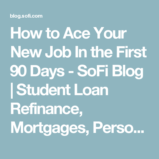 How To Ace Your New Job In The First 90 Days Sofi Blog Student Loan Refinance Mortgages Personal Loan Student Loans Refinance Student Loans Student