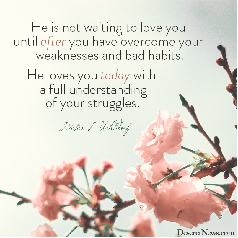 """I Love You Badly Quotes: President Uchtdorf: """"He Is Not Waiting To Love You Until"""