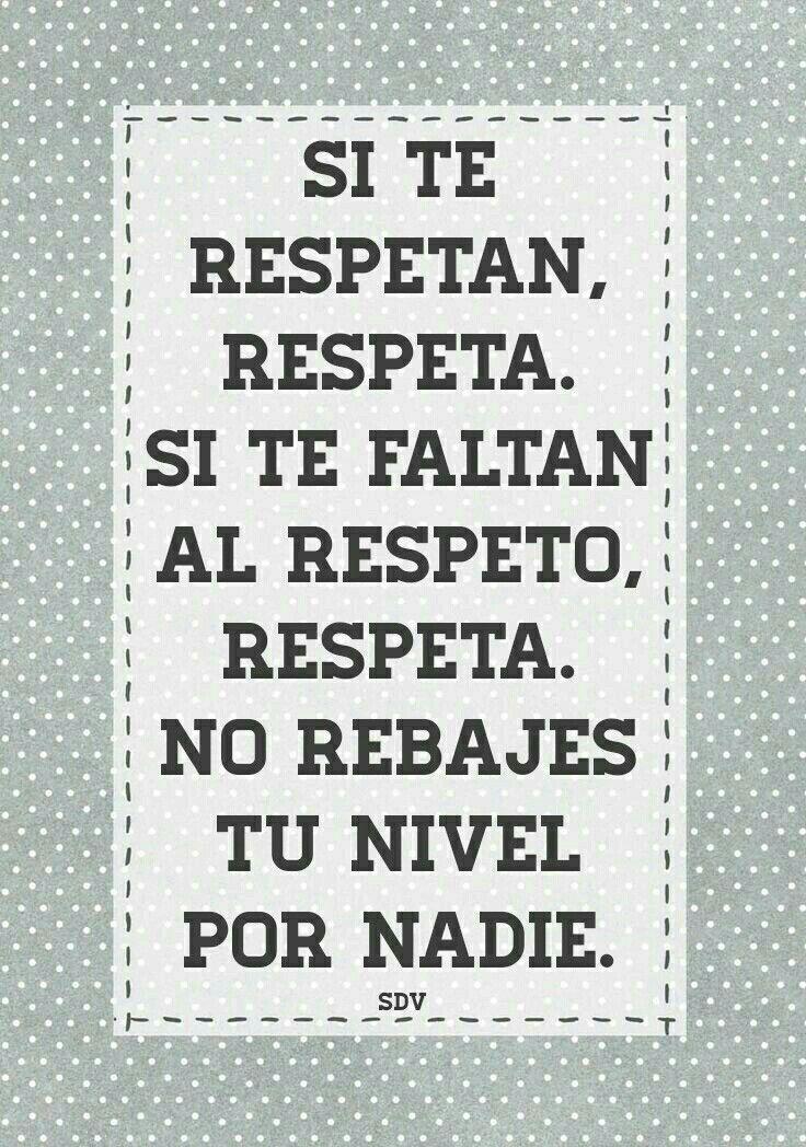 Si te respetan, respeta. Si te faltan al respeto, respeta. No ...
