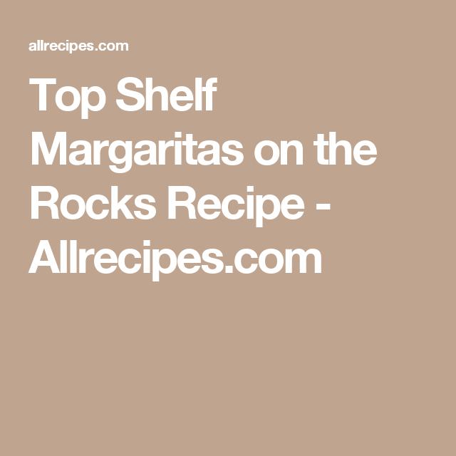 Top Shelf Margaritas On The Rocks