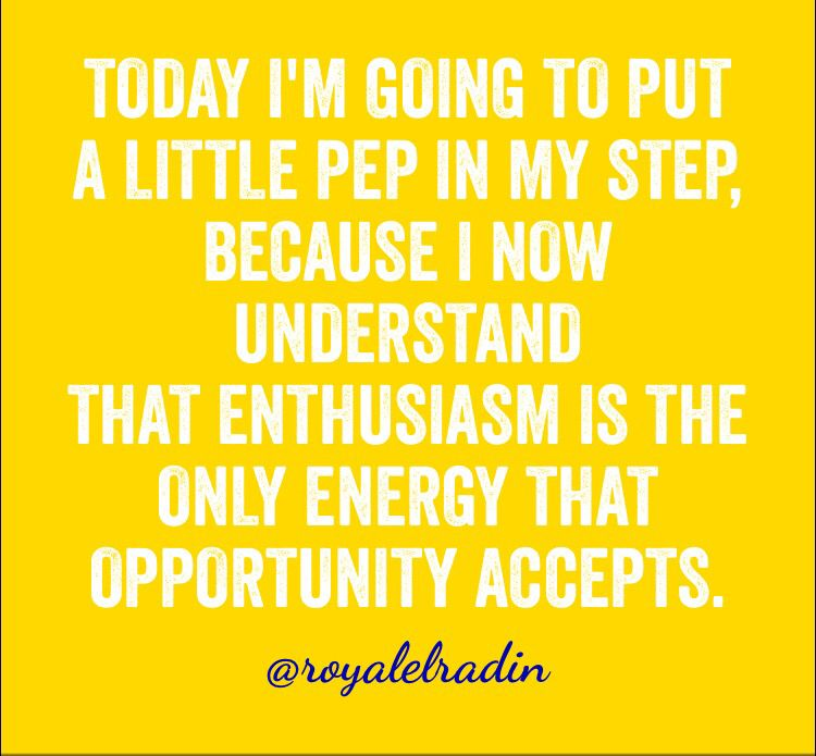 TODAY I'M GOING TO PUT  A LITTLE PEP IN MY STEP, BECAUSE I NOW UNDERSTAND  THAT ENTHUSIASM IS THE ONLY ENERGY THAT OPPORTUNITY ACCEPTS.