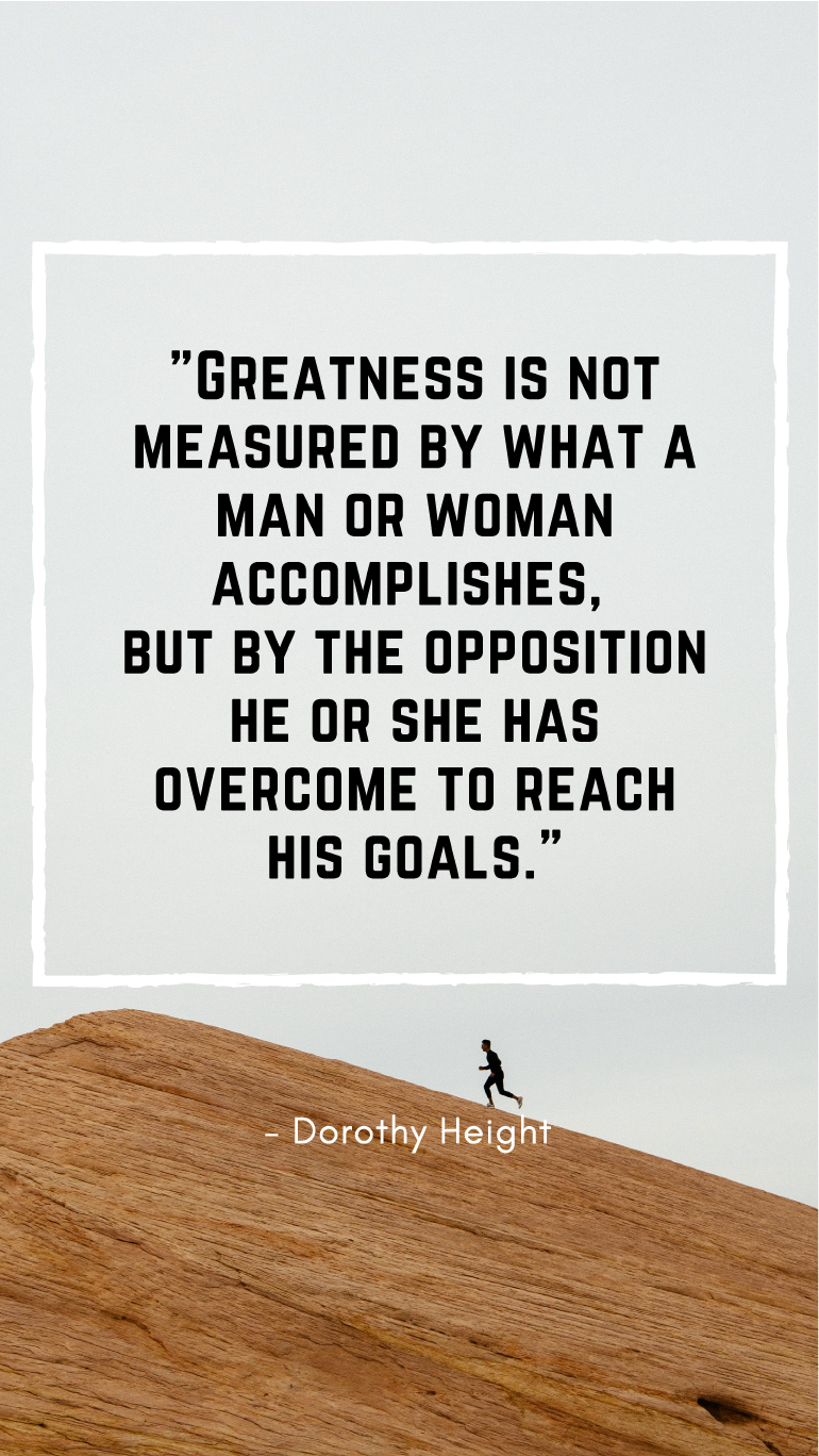 Greatness is measured by what we overcome to reach our goals ...