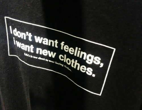 I dont want feelings i want new clothes.Lifes too short to...