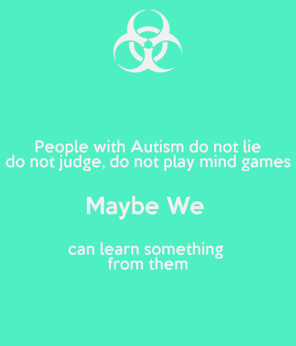 People with Autism do not lie do not judge, do not play mind games Maybe We  can learn something  from them - by me JMK