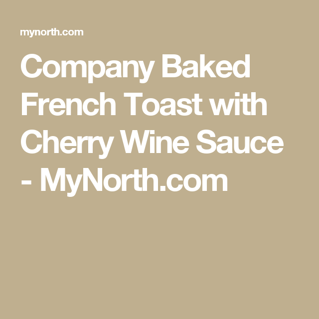 Company Baked French Toast with Cherry Wine Sauce - MyNorth.com