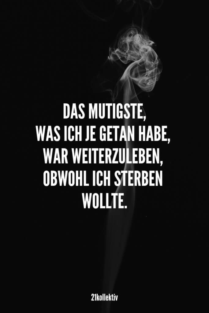 Wisdom, quotes and sayings about courage-Lebensweisheiten, Zitate und Sprüche über Mut The bravest thing I've ever done was to live on even though I wanted to die.