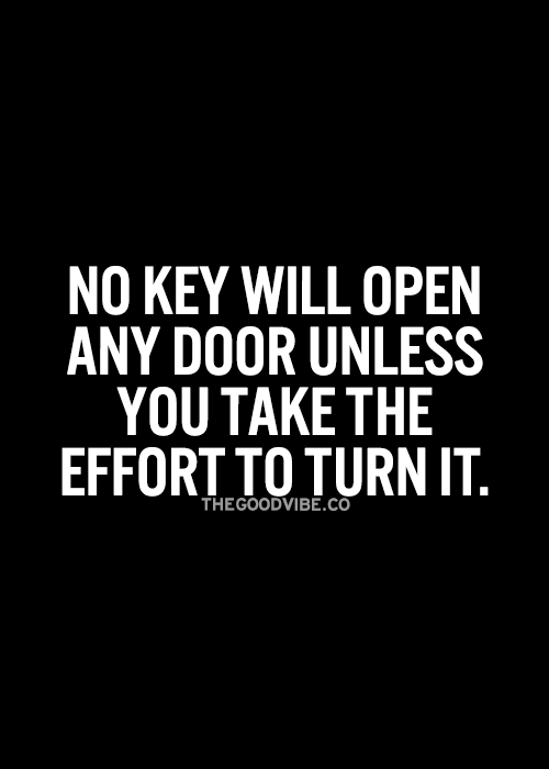 No key will open any door unless you make the effort to turn it... wise words