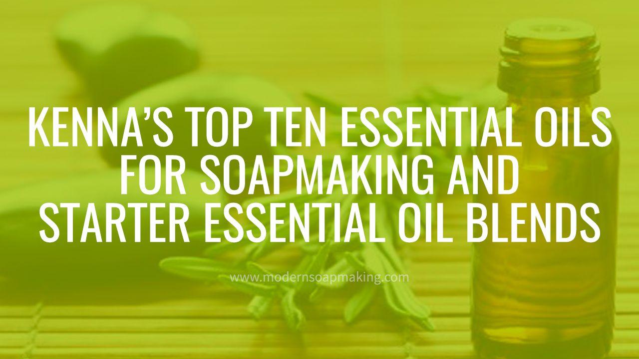 Kenna's Top Ten Essential Oils in Soapmaking (+ Starter Essential Oil Blends!)