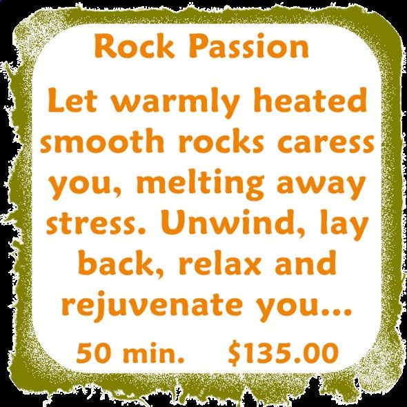 Do U Need A Treat? Rock Passion...Let warmly heated smooth rocks caress you, melting away stress. Unwind, lay back, relax and rejuvenate you... Cherry Body/Back....May be the oldest form of medical care. Regular massages will promote health, help prevent illness, injury and speeds recovery... Pure Sole.....A natural healing art, reflexology relieves tension, improves circulation and helps promote the natural body functions...