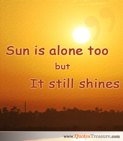 "Sun is alone too but it still shines."" Description from"