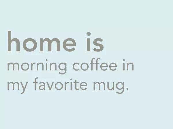 Home is morning coffee in my favorite mug