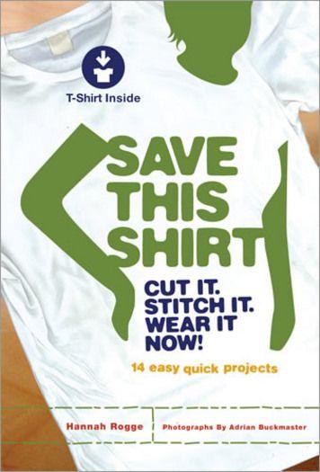 Save This Shirt: Cut It, Stitch It, Wear It Now! by Hannah Rogge   STC Craft/ Melanie Falick Books