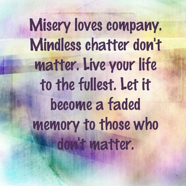 Misery loves company. Mindless chatter don't matter. Live your life to the fullest. Let it become a faded memory to those who don't matter.