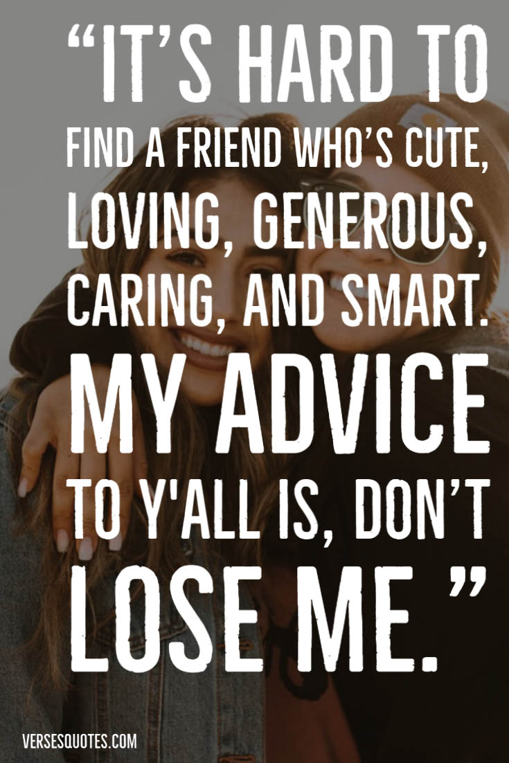 It S Hard To Find A Friend Who S Cute Loving Generous Caring And Smart My Advice To Y All Is Don Funny Quotes Be Yourself Quotes Friendship Quotes Funny