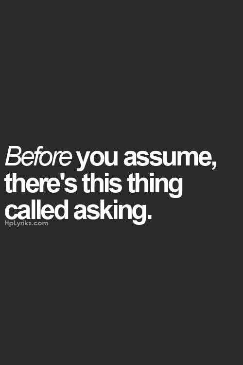 Before you assume, there's this thing called asking