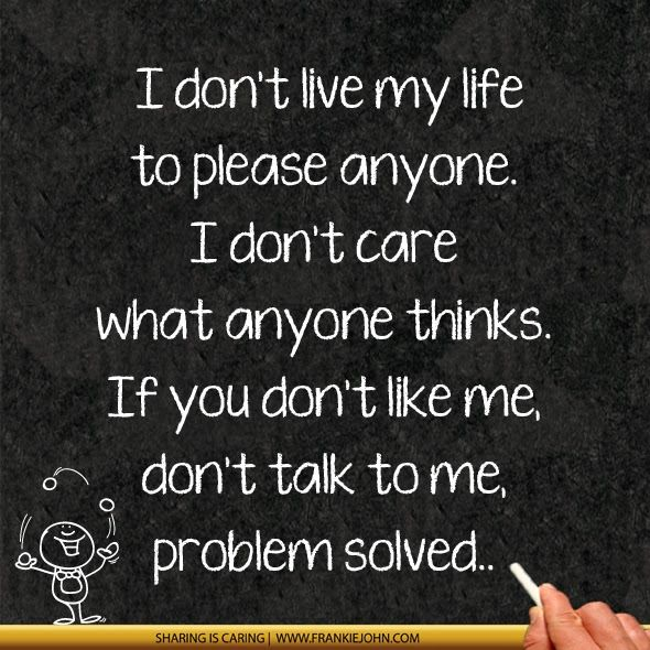 My Life Is Mine I Dont Like You Don T Like Me I Don T Care