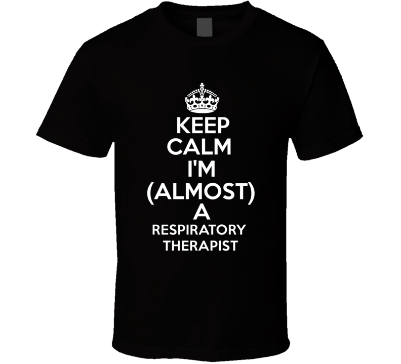 Keep Calm Im Almost A Respiratory Therapist Occupations T Shirt | RC ...