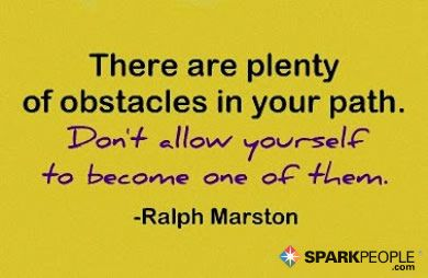 There are plenty of difficult obstacles in your path. Don't allow yourself to become one of them.