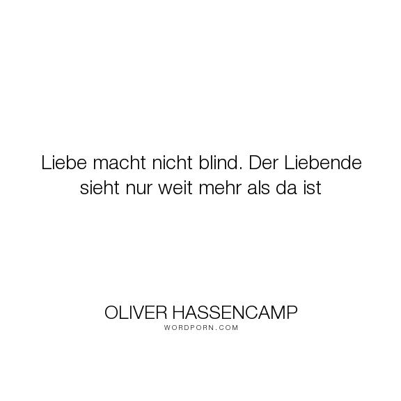 """Oliver Hassencamp - """"Liebe macht nicht blind. Der Liebende sieht nur weit mehr als da ist"""". romance, love"""