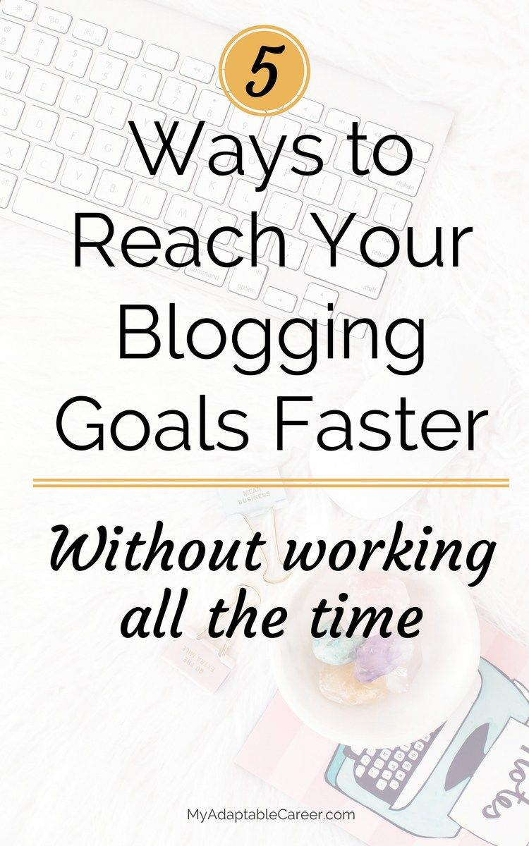 5 ways to reach your blogging goals faster // My Adaptable Career ...