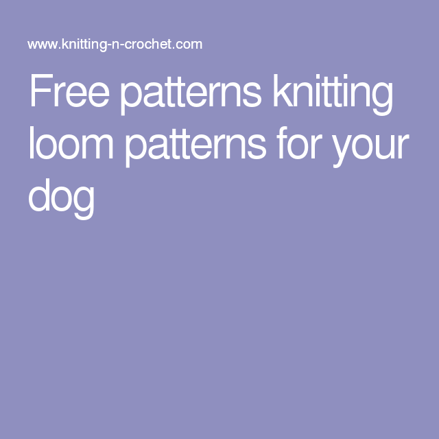 Free patterns knitting loom patterns for your dog | Loom patterns ...