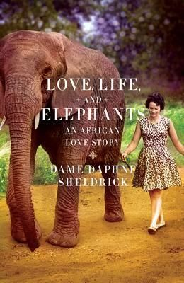 """Love, Life, and Elephants: An African Love Story by Daphne Sheldrick / """"Daphne Sheldrick, whose family arrived in Africa from Scotland in the 1820's, is the first person ever to have successfully hand-reared newborn elephants."""" - goodreads.com"""