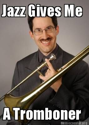 Jazz Gives Me A Tromboner With Images Jazz Give It To Me Memes